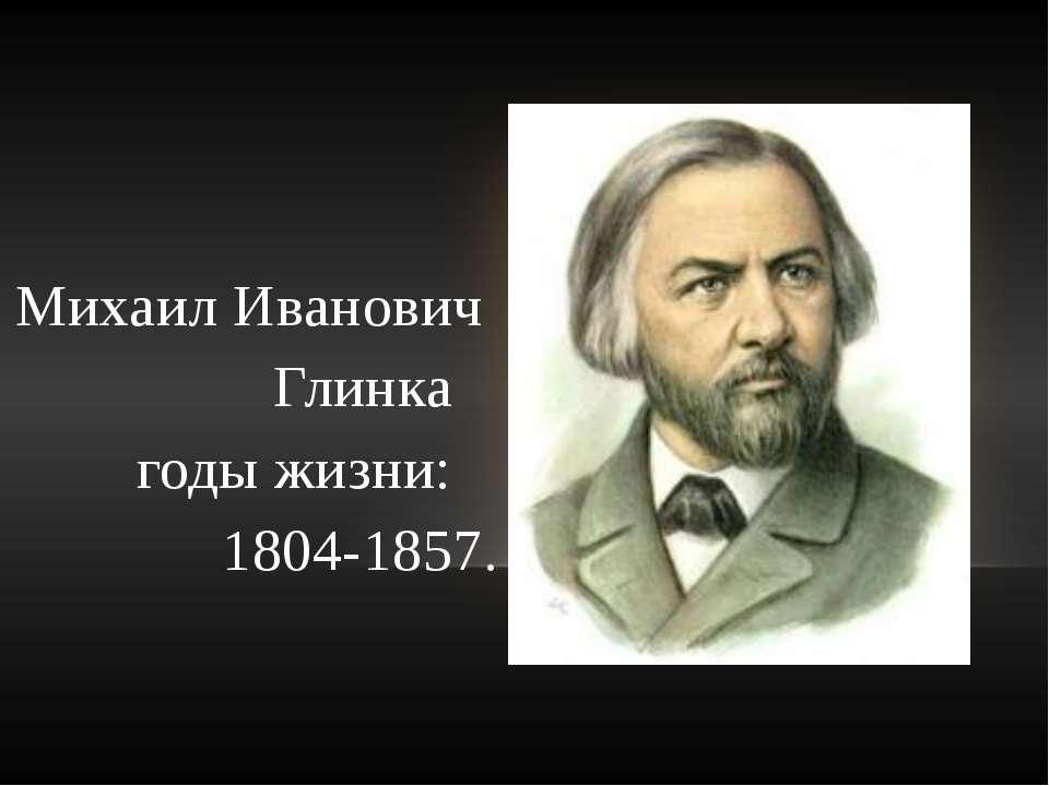 Михаил Иванович Глинка годы жизни: 1804-1857.