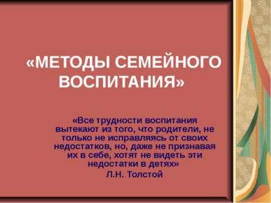 «МЕТОДЫ СЕМЕЙНОГО ВОСПИТАНИЯ» «Все трудности воспитания вытекают из того, что...