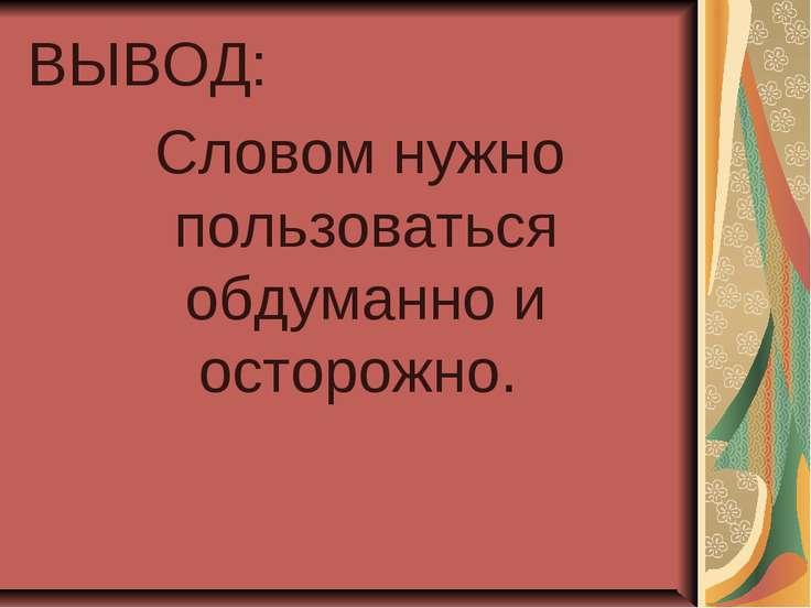 ВЫВОД: Словом нужно пользоваться обдуманно и осторожно.