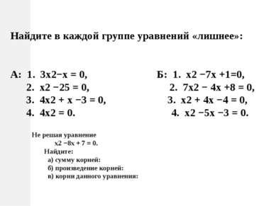 Найдите в каждой группе уравнений «лишнее»: А: 1. 3х2−х = 0, Б: 1. х2 −7х +1=...