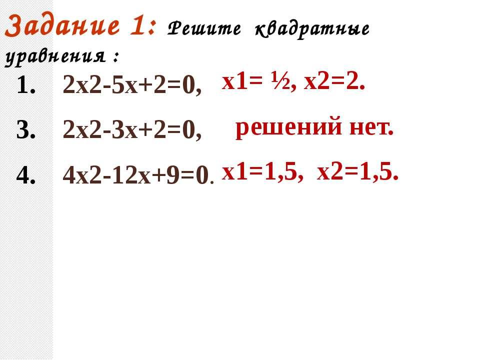 Задание 1: Решите квадратные уравнения : 1. 2х2-5х+2=0, 3. 2х2-3х+2=0, 4. 4х2...