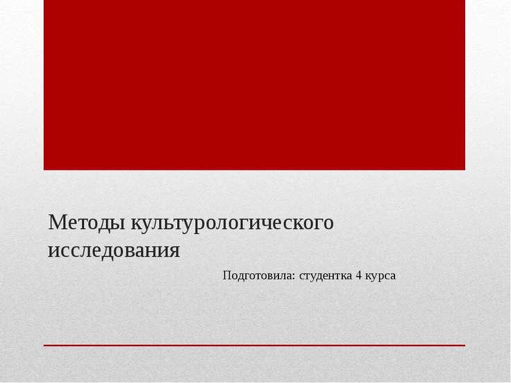 Методы культурологического исследования Подготовила: студентка 4 курса