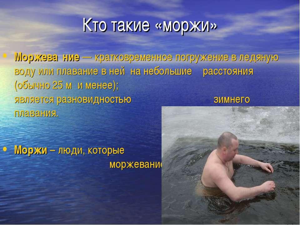Кто такие «моржи» Моржева ние — кратковременное погружение в ледяную воду или...