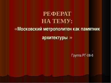 РЕФЕРАТ НА ТЕМУ: «Московский метрополитен как памятник архитектуры » . Группа...