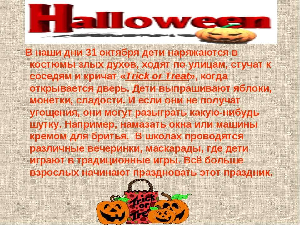 В наши дни 31 октября дети наряжаются в костюмы злых духов, ходят по улицам, ...
