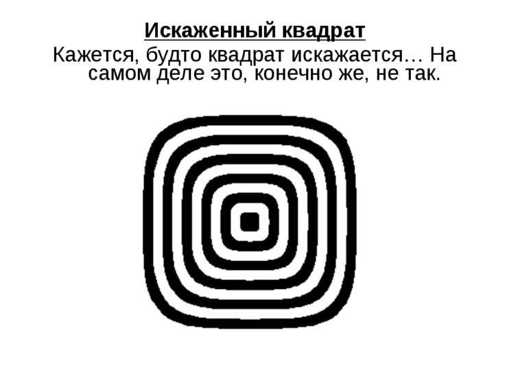 Искаженный квадрат Кажется, будто квадрат искажается… На самом деле это, коне...