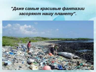 """""""Даже самые красивые фантазии засоряют нашу планету""""."""