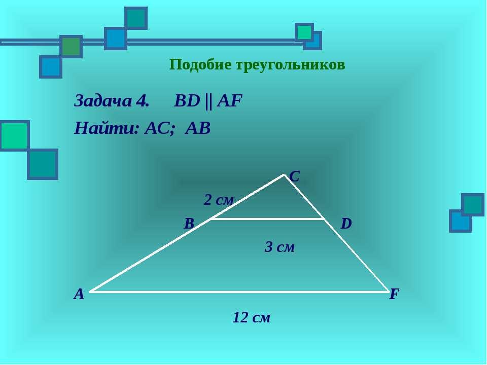 Подобие треугольников Задача 4. BD || AF Найти: АC; АВ C 2 см B D 3 см A F 12 см