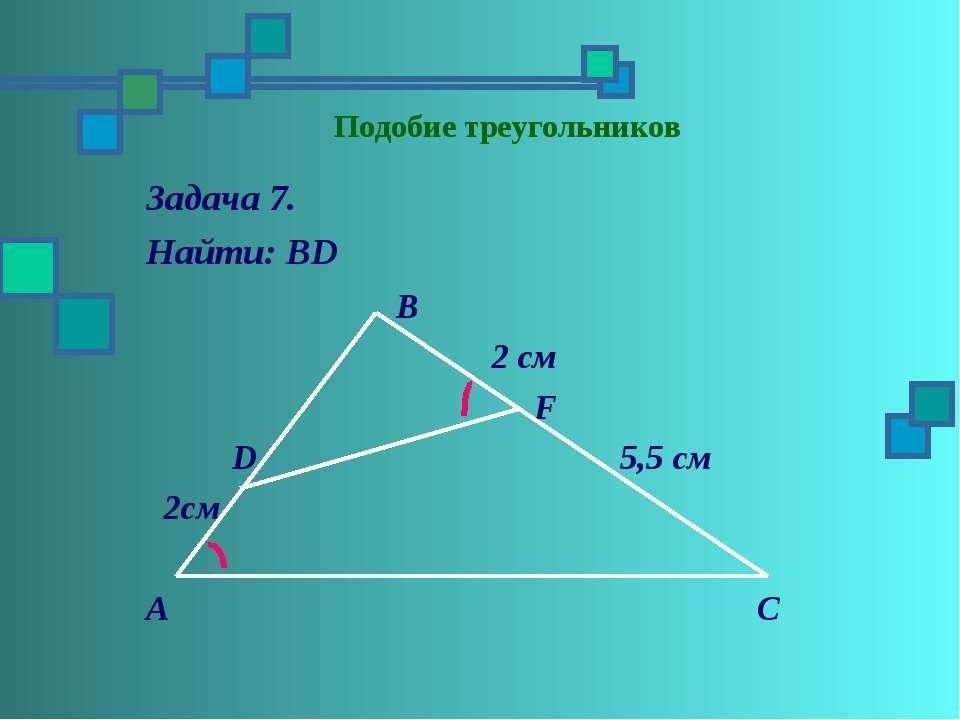 Подобие треугольников Задача 7. Найти: ВD В 2 см F D 5,5 см 2см А С