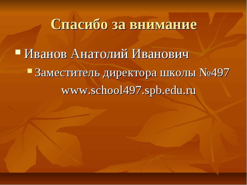 Спасибо за внимание Иванов Анатолий Иванович Заместитель директора школы №497...