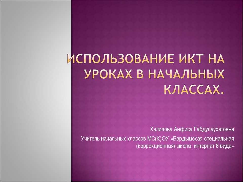 Халилова Анфиса Габдулаухатовна Учитель начальных классов МС(К)ОУ «Бардымская...