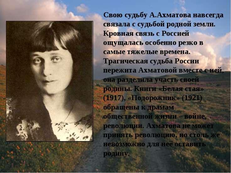 Свою судьбу А.Ахматова навсегда связала с судьбой родной земли. Кровная связь...