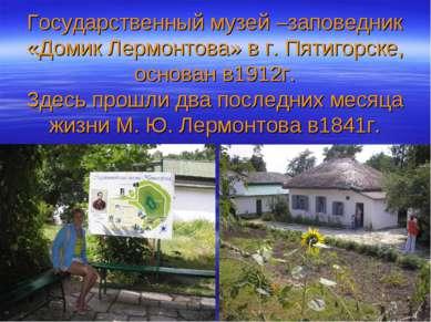 Государственный музей –заповедник «Домик Лермонтова» в г. Пятигорске, основан...