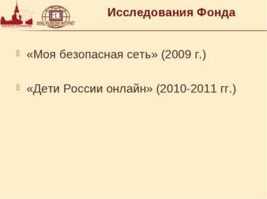 Исследования Фонда «Моя безопасная сеть» (2009 г.) «Дети России онлайн» (2010...