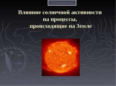 Влияние солнечной активности на процессы, происходящие на Земле Prezentacii.com