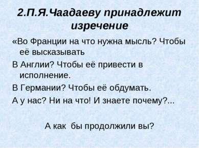 2.П.Я.Чаадаеву принадлежит изречение «Во Франции на что нужна мысль? Чтобы её...