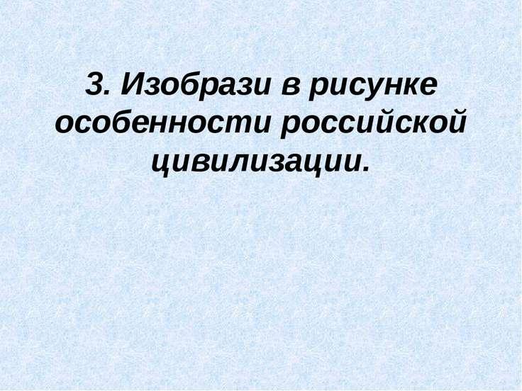 3. Изобрази в рисунке особенности российской цивилизации.