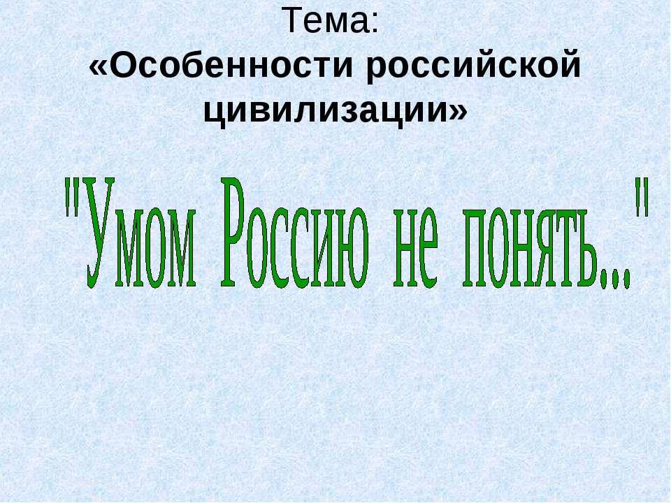 Тема: «Особенности российской цивилизации»