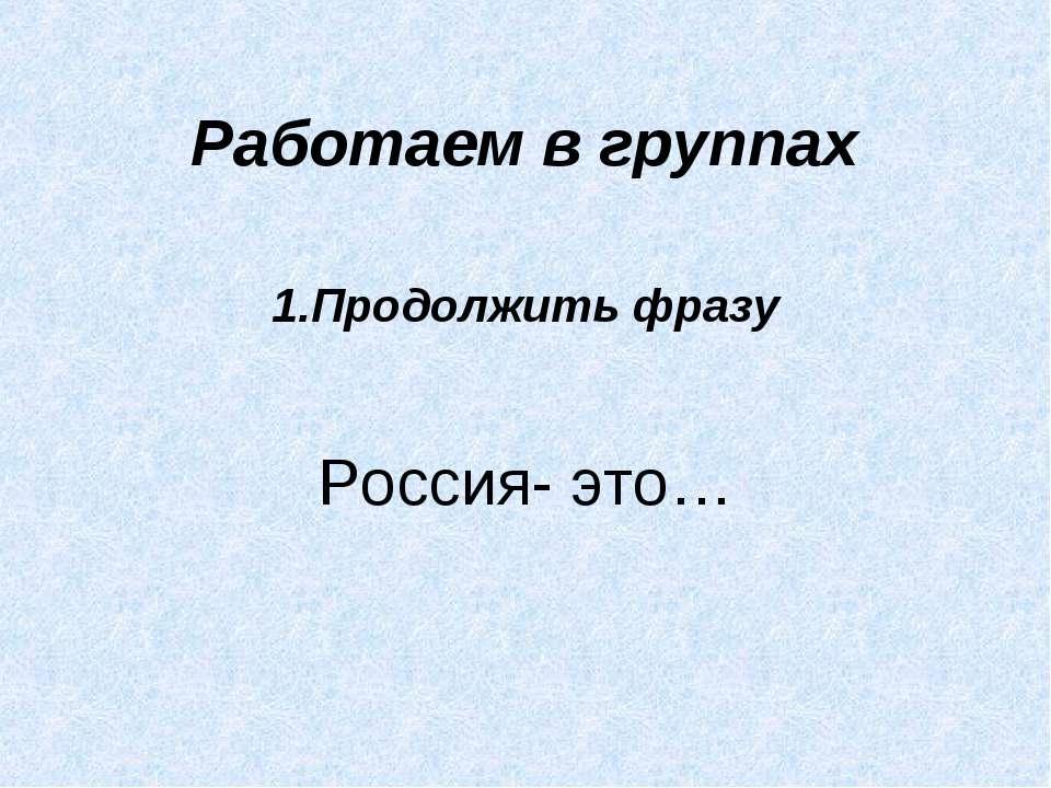 Работаем в группах 1.Продолжить фразу Россия- это…