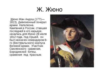 Ж. Жюно Жюно Жан Андош (1771— 1813). Дивизионный генерал армии Наполеона. Кам...