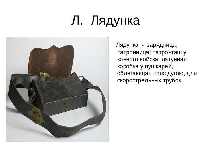 Л. Лядунка Лядунка - зарядница, патронница; патронташ у конного войска; латун...