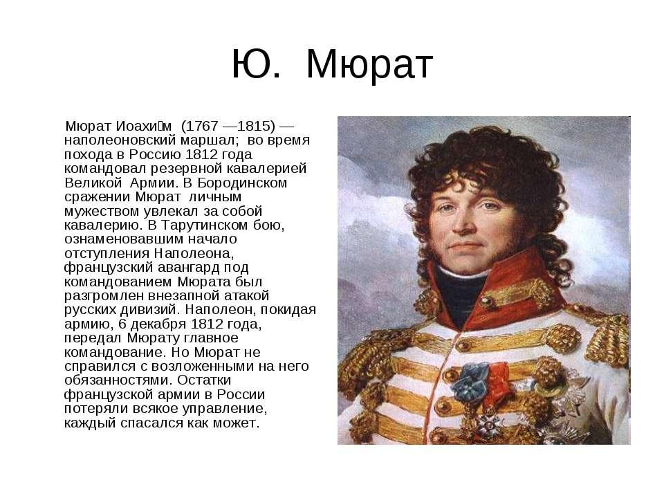 Ю. Мюрат Мюрат Иоахи м (1767 —1815) — наполеоновский маршал; во время похода ...