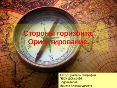 Стороны горизонта. Ориентирование. Автор: учитель географии ГБОУ ЦО№1456 Водо...