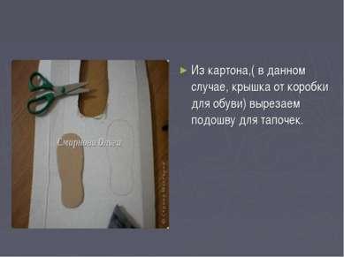 Из картона,( в данном случае, крышка от коробки для обуви) вырезаем подошву д...