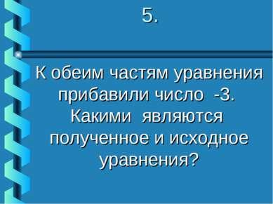 5. К обеим частям уравнения прибавили число -3. Какими являются полученное и ...