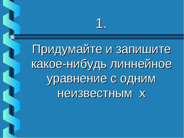 1. Придумайте и запишите какое-нибудь линнейное уравнение с одним неизвестным х