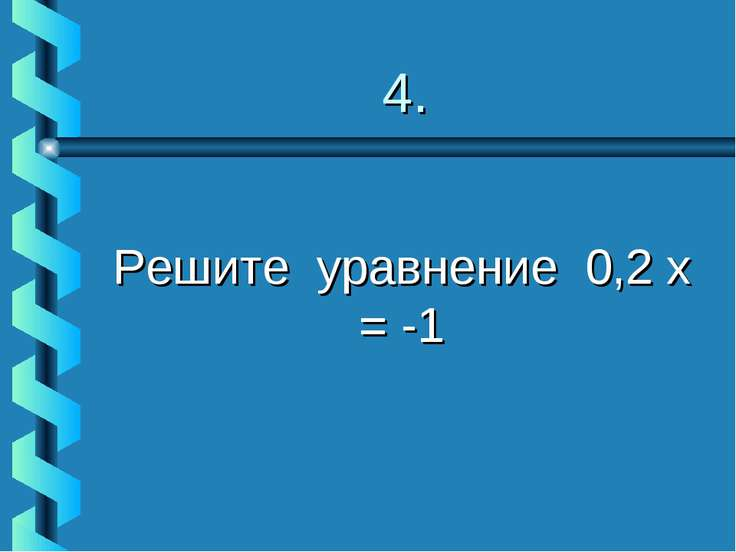 4. Решите уравнение 0,2 х = -1