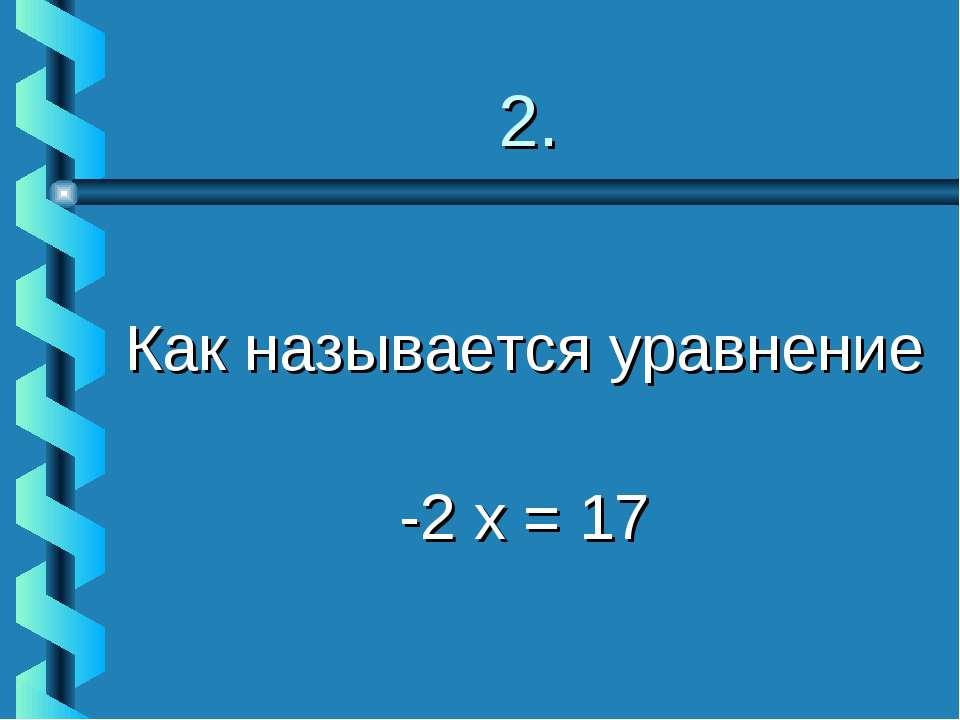 2. Как называется уравнение -2 х = 17