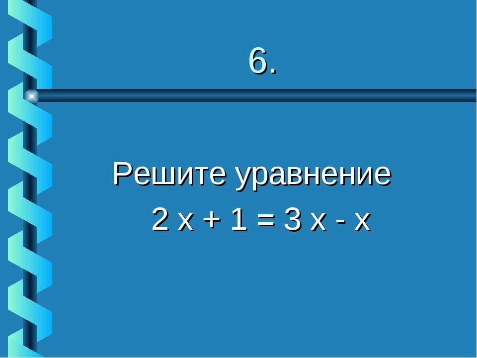 6. Решите уравнение 2 х + 1 = 3 х - х