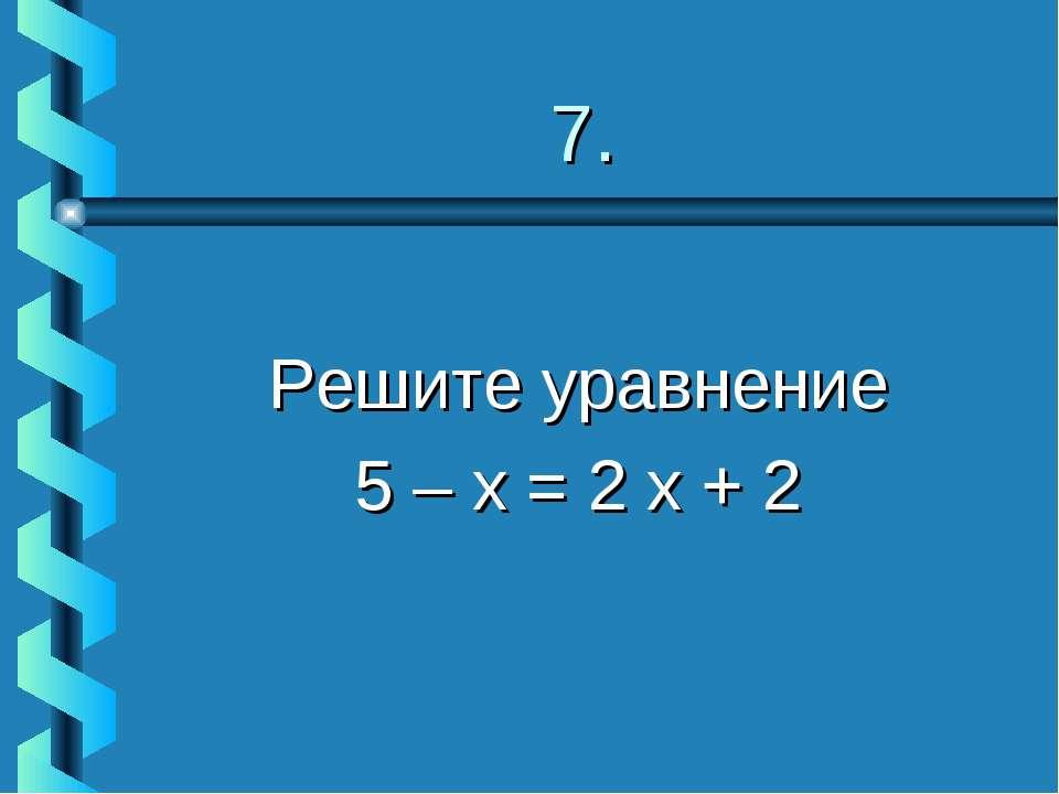 7. Решите уравнение 5 – х = 2 х + 2