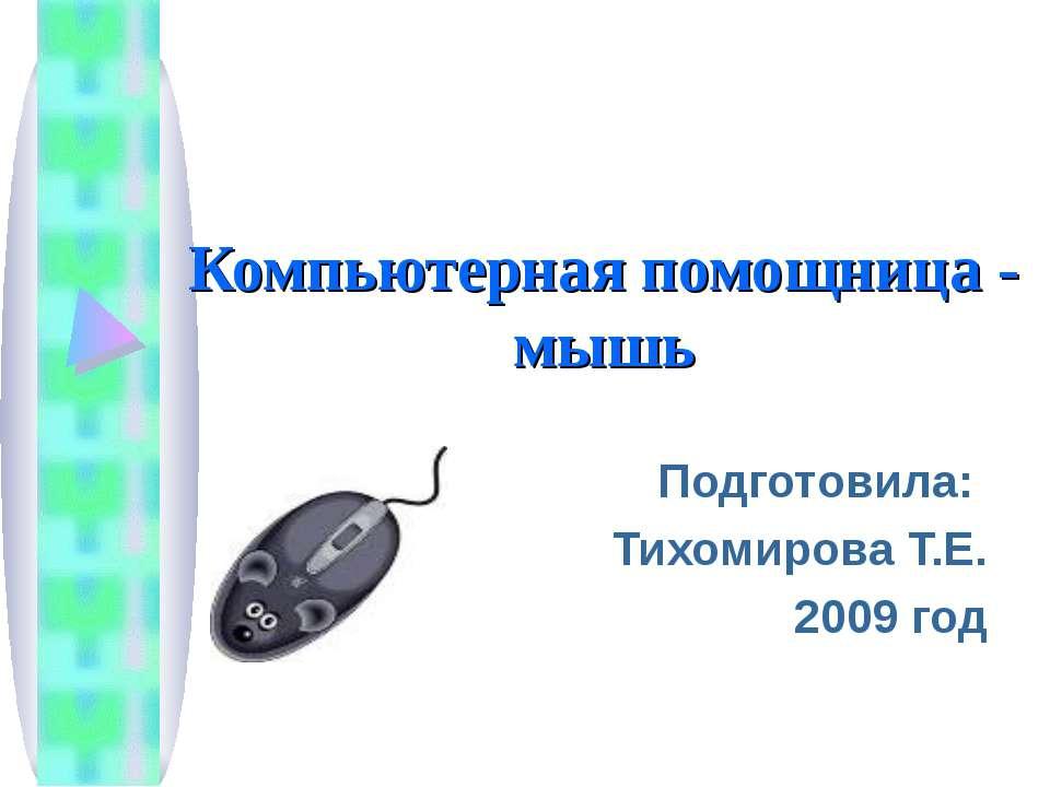 Компьютерная помощница - мышь Подготовила: Тихомирова Т.Е. 2009 год