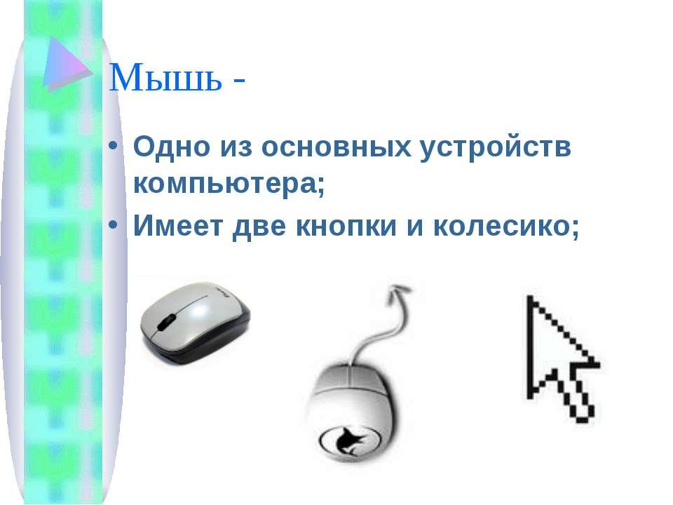 Мышь - Одно из основных устройств компьютера; Имеет две кнопки и колесико;