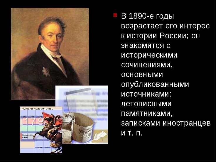 В 1890-е годы возрастает его интерес к истории России; он знакомится с истори...