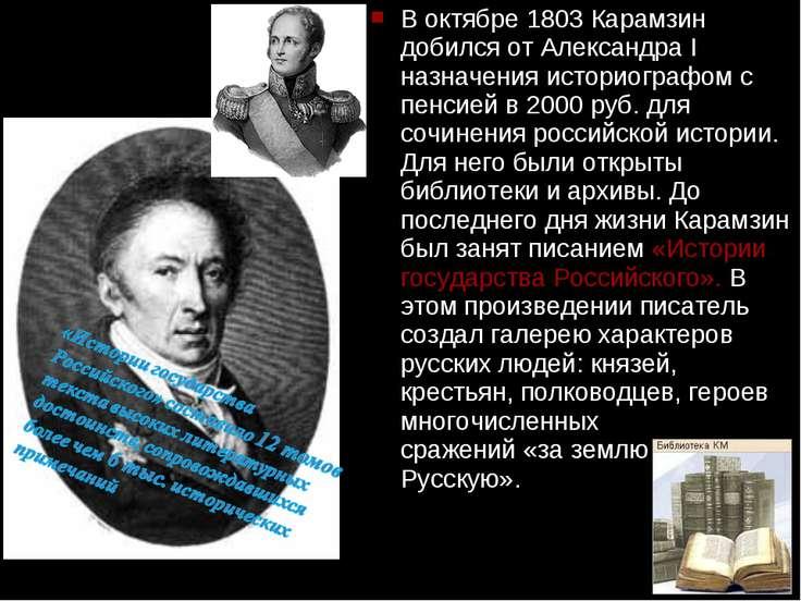В октябре 1803 Карамзин добился от Александра I назначения историографом с пе...