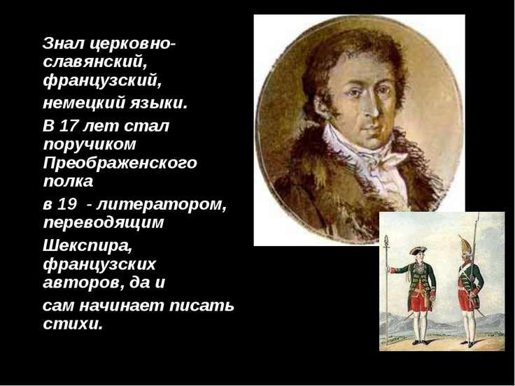 Знал церковно-славянский, французский, немецкий языки. В 17 лет стал поручико...