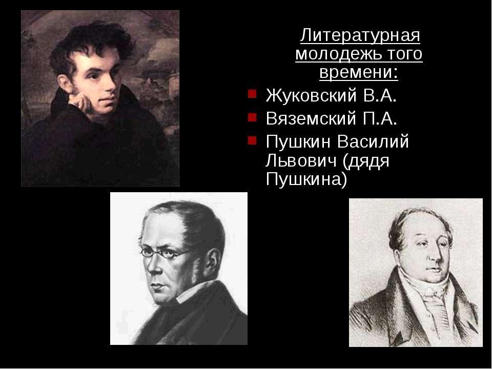 Литературная молодежь того времени: Жуковский В.А. Вяземский П.А. Пушкин Васи...