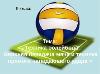 Тема: «Техника волейбола. Верхняя передача мяча и техника прямого нападающего...
