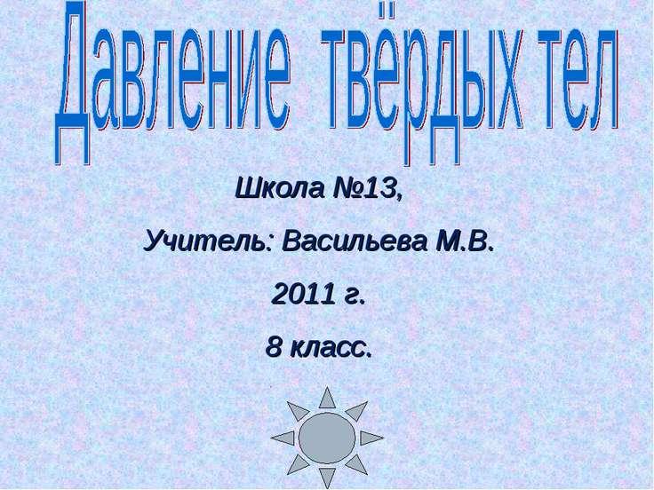 Школа №13, Учитель: Васильева М.В. 2011 г. 8 класс.