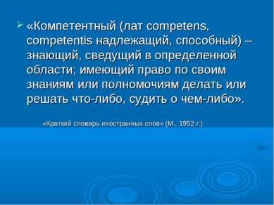 «Компетентный (лат competens, competentis надлежащий, способный) – знающий, с...