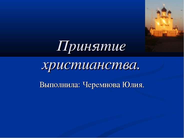 Принятие христианства. Выполнила: Черемнова Юлия.