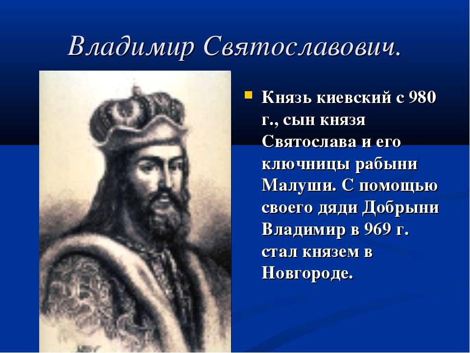 Владимир Святославович. Князь киевский с 980 г., сын князя Святослава и его к...