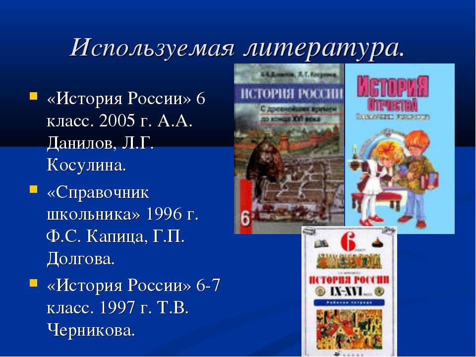 Используемая литература. «История России» 6 класс. 2005 г. А.А. Данилов, Л.Г....