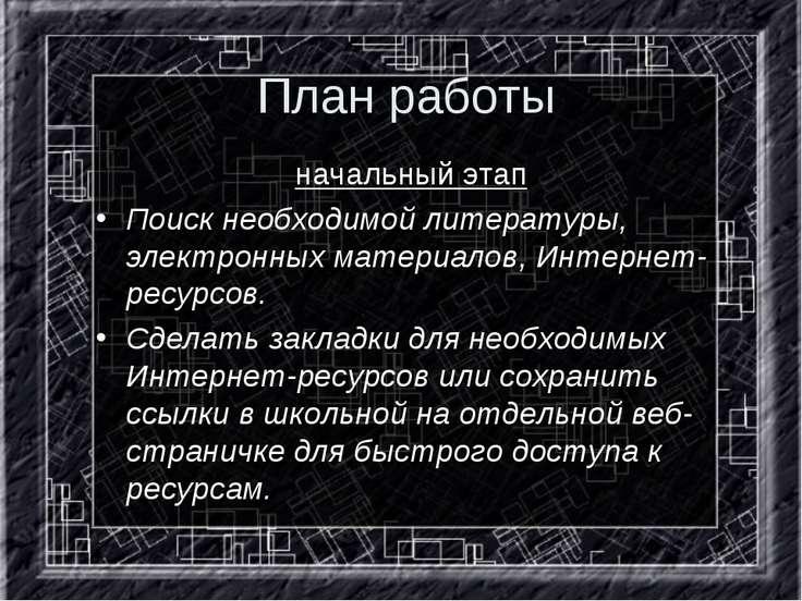 План работы начальный этап Поиск необходимой литературы, электронных материал...