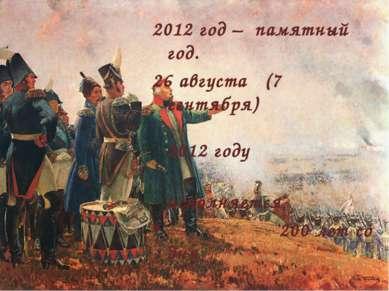 2012 год – памятный год. 26 августа (7 сентября) 2012 году исполняется 200 ле...