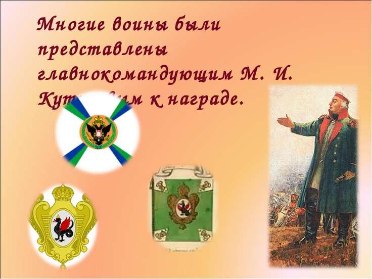 Многие воины были представлены главнокомандующим М. И. Кутузовым к награде.