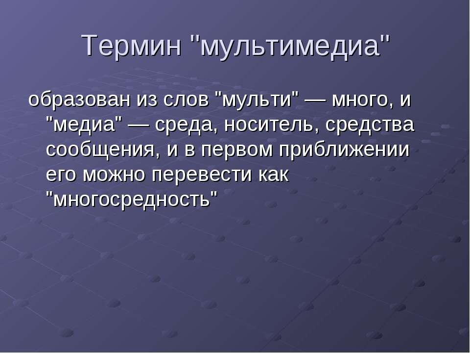 """Термин """"мультимедиа"""" образован из слов """"мульти"""" — много, и """"медиа"""" — среда, н..."""